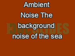 Ambient Noise The background noise of the sea