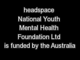 headspace National Youth Mental Health Foundation Ltd is funded by the Australia