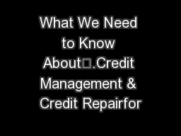 What We Need to Know About….Credit Management & Credit Repairfor