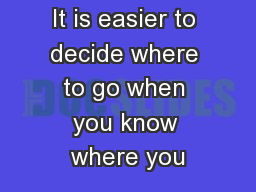 It is easier to decide where to go when you know where you