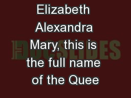 Elizabeth Alexandra Mary, this is the full name of the Quee