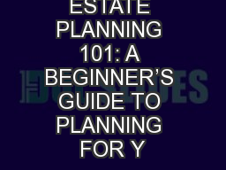 ESTATE PLANNING 101: A BEGINNER'S GUIDE TO PLANNING FOR Y