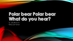 Polar bear Polar bear What do you hear?