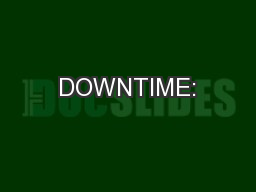 DOWNTIME: PowerPoint PPT Presentation