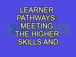 LEARNER PATHWAYS: MEETING THE HIGHER SKILLS AND