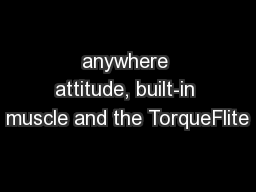 anywhere attitude, built-in muscle and the TorqueFlite