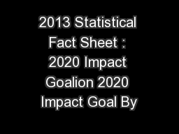 2013 Statistical Fact Sheet : 2020 Impact Goalion 2020 Impact Goal By PowerPoint PPT Presentation