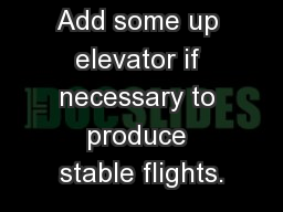 Add some up elevator if necessary to produce stable flights.