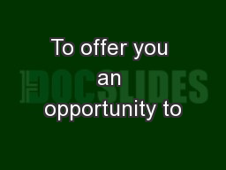 To offer you an opportunity to