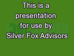 This is a presentation for use by Silver Fox Advisors
