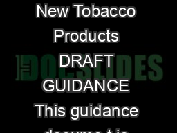 Guidance for Industry Applications for Premarket Review of New Tobacco Products DRAFT GUIDANCE This guidance docume t is being d stributed f r comment purposes only
