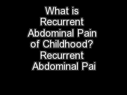 What is Recurrent Abdominal Pain of Childhood? Recurrent Abdominal Pai