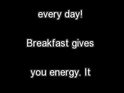 1. Eat breakfast every day! Breakfast gives you energy. It can help  .