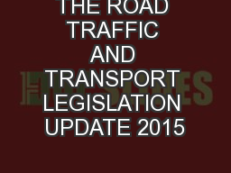 THE ROAD TRAFFIC AND TRANSPORT LEGISLATION UPDATE 2015