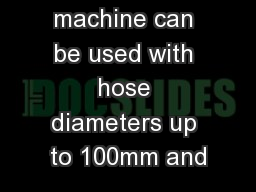 This powerful machine can be used with hose diameters up to 100mm and