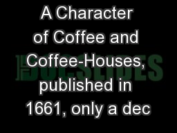 A Character of Coffee and Coffee-Houses, published in 1661, only a dec