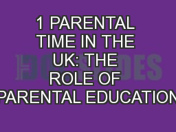 1 PARENTAL TIME IN THE UK: THE ROLE OF PARENTAL EDUCATION