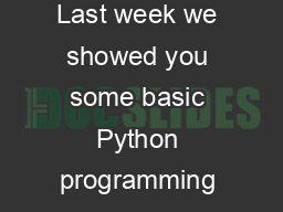 WEEK TWO Python Loops and String Manipulation Last week we showed you some basic Python programming and gave you some intriguing problems to solve