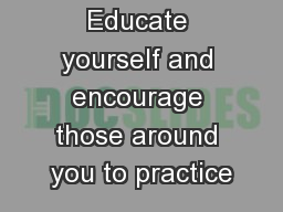 Educate yourself and encourage those around you to practice