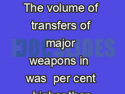 KEY FACTS The volume of transfers of major weapons in  was  per cent higher than