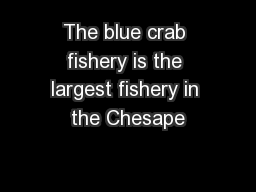 The blue crab fishery is the largest fishery in the Chesape