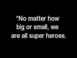 """""""No matter how big or small, we are all super heroes."""