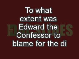To what extent was Edward the Confessor to blame for the di