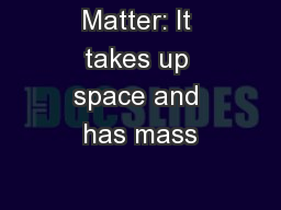 Matter: It takes up space and has mass