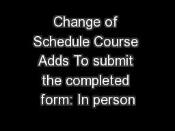 Change of Schedule Course Adds To submit the completed form: In person