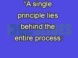 """A single principle lies behind the entire process:"