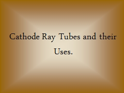 Cathode Ray Tubes and their Uses.