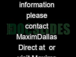 For pricing delivery and ordering information please contact MaximDallas Direct at  or visit Maxims website at www