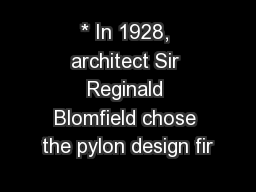 * In 1928, architect Sir Reginald Blomfield chose the pylon design fir