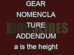 Gear Catalog  ENGINEERING INFORMA TION SPUR GEARS GEAR NOMENCLA TURE ADDENDUM a is the height by which a tooth projects beyond the pitch circle or pitch line