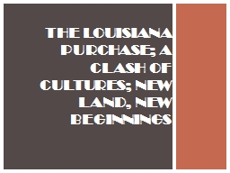 The Louisiana Purchase; A Clash of Cultures; New Land, New