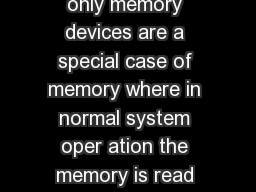 Overview Read only memory devices are a special case of memory where in normal system oper ation the memory is read but not changed