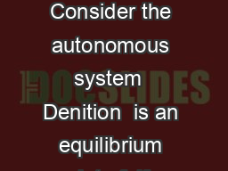 Chapter  Lyapunov Stability I Autonomous Systems  Denitions Consider the autonomous system  Denition  is an equilibrium point of  if    We want to know whether or not the trajecories near an equilib