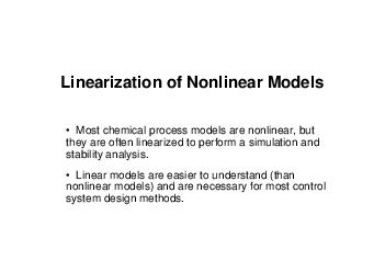 Linearization of Nonlinear Models  Most chemical process models are nonlinear but they are often linearized to perform a simulation an d stability analysis