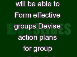 Working in Groups BJECTIVES ONTENTS By using this section you will be able to Form effective groups Devise action plans for group activity Set ground rules for group activity Delegate effectively Pro
