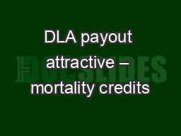 DLA payout attractive – mortality credits PowerPoint PPT Presentation