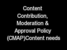 Content Contribution, Moderation & Approval Policy (CMAP)Content needs