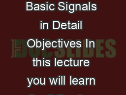 Module   Signals in Natural Domain Lecture   Basic Signals in Detail Objectives In this lecture you will learn the following We shall look at some of the basic signals namely