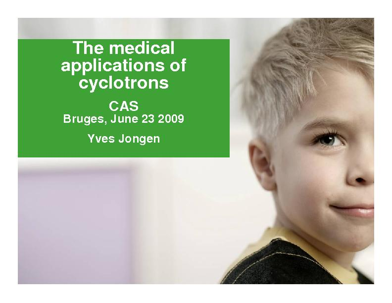 The medical applications of cyclotrons CAS Bruges, June 23 2009 Yves J
