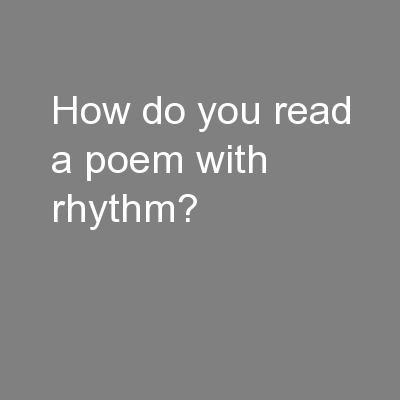 How do you read a poem with rhythm? PowerPoint PPT Presentation