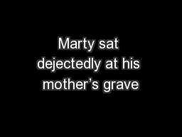 Marty sat dejectedly at his mother's grave