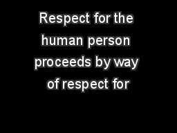 Respect for the human person proceeds by way of respect for