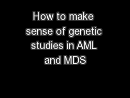 How to make sense of genetic studies in AML and MDS PowerPoint PPT Presentation