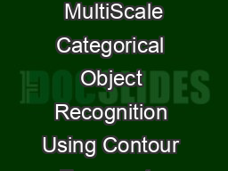 IEEE TRANSACTIONS OF PATTERN ANALYSIS AND MACHINE INTELLIGENCE  MultiScale Categorical Object Recognition Using Contour Fragments Jamie Shotton Andrew Blake Roberto Cipolla Abstract  Psychophysical s