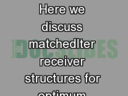 Chapter  Matched lters SUMMARY Here we discuss matchedlter receiver structures for optimum waveform communication