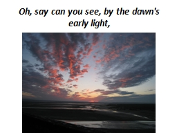 Oh, say can you see, by the dawn's early light,